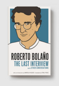 Roberto Bolano: The Last Interview